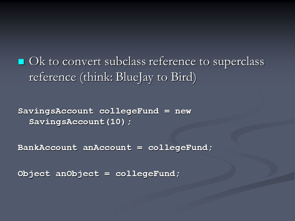 Ok to convert subclass reference to superclass reference (think: BlueJay to Bird) Ok to convert subclass reference to superclass reference (think: BlueJay to Bird) SavingsAccount collegeFund = new SavingsAccount(10); BankAccount anAccount = collegeFund; Object anObject = collegeFund;