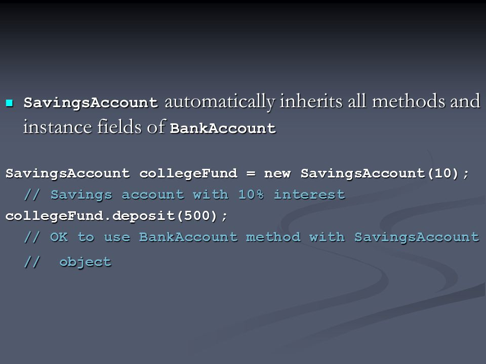 SavingsAccount automatically inherits all methods and instance fields of BankAccount SavingsAccount automatically inherits all methods and instance fi