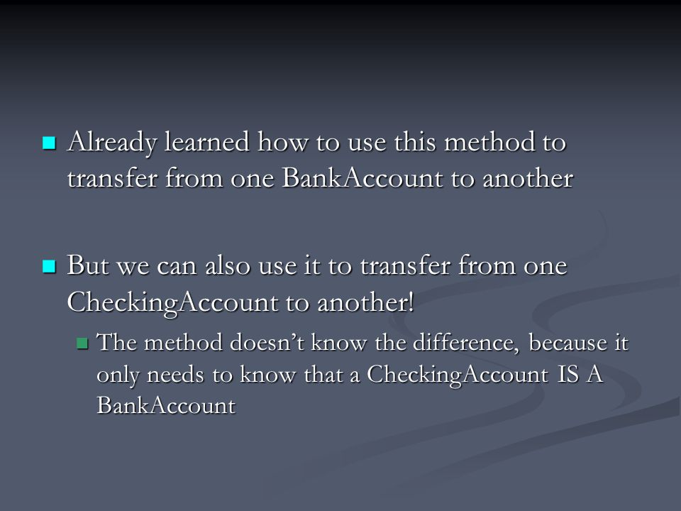 Already learned how to use this method to transfer from one BankAccount to another Already learned how to use this method to transfer from one BankAccount to another But we can also use it to transfer from one CheckingAccount to another.