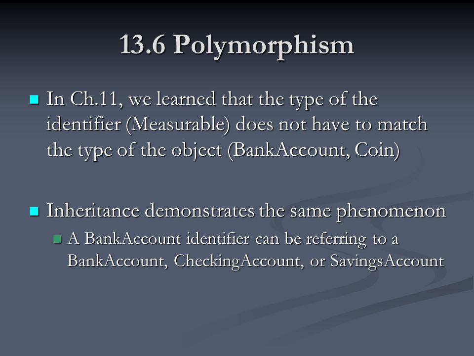 13.6 Polymorphism In Ch.11, we learned that the type of the identifier (Measurable) does not have to match the type of the object (BankAccount, Coin) In Ch.11, we learned that the type of the identifier (Measurable) does not have to match the type of the object (BankAccount, Coin) Inheritance demonstrates the same phenomenon Inheritance demonstrates the same phenomenon A BankAccount identifier can be referring to a BankAccount, CheckingAccount, or SavingsAccount A BankAccount identifier can be referring to a BankAccount, CheckingAccount, or SavingsAccount