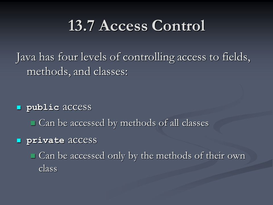 13.7 Access Control Java has four levels of controlling access to fields, methods, and classes: public access public access Can be accessed by methods of all classes Can be accessed by methods of all classes private access private access Can be accessed only by the methods of their own class Can be accessed only by the methods of their own class
