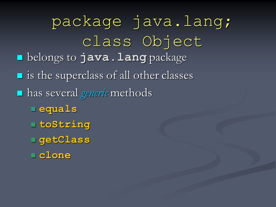 package java.lang; class Object belongs to java.lang package belongs to java.lang package is the superclass of all other classes is the superclass of all other classes has several generic methods has several generic methods equals equals toString toString getClass getClass clone clone