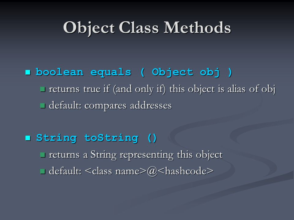 Object Class Methods boolean equals ( Object obj ) boolean equals ( Object obj ) returns true if (and only if) this object is alias of obj returns true if (and only if) this object is alias of obj default: compares addresses default: compares addresses String toString () String toString () returns a String representing this object returns a String representing this object default: @ default: @