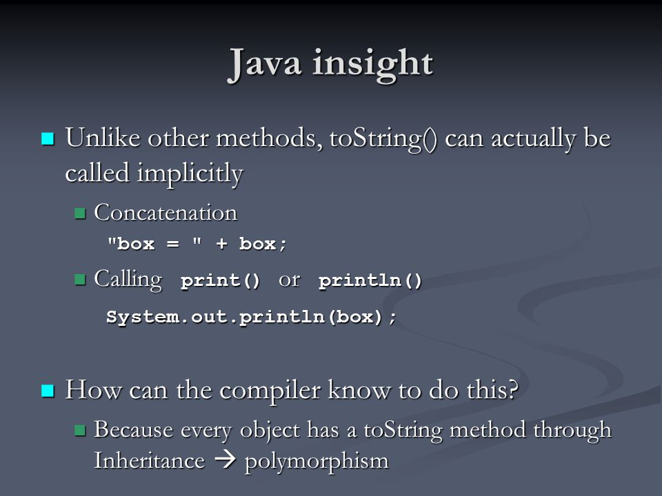 Java insight Unlike other methods, toString() can actually be called implicitly Unlike other methods, toString() can actually be called implicitly Concatenation Concatenation box = + box; Calling print() or println() Calling print() or println() System.out.println(box); System.out.println(box); How can the compiler know to do this.