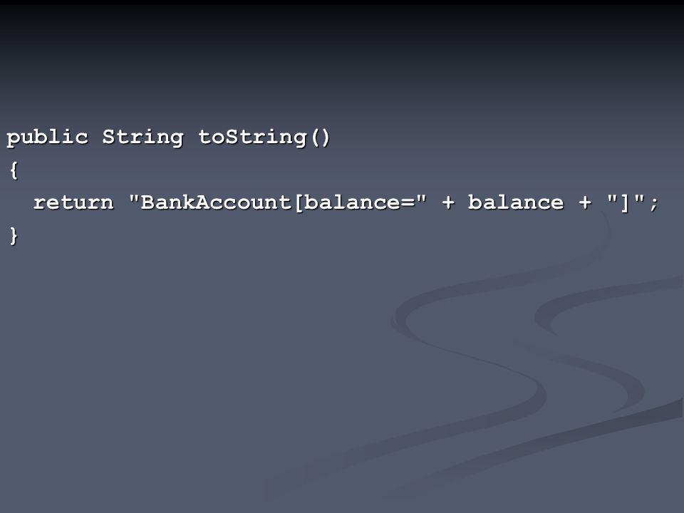 public String toString() { return BankAccount[balance= + balance + ] ; }