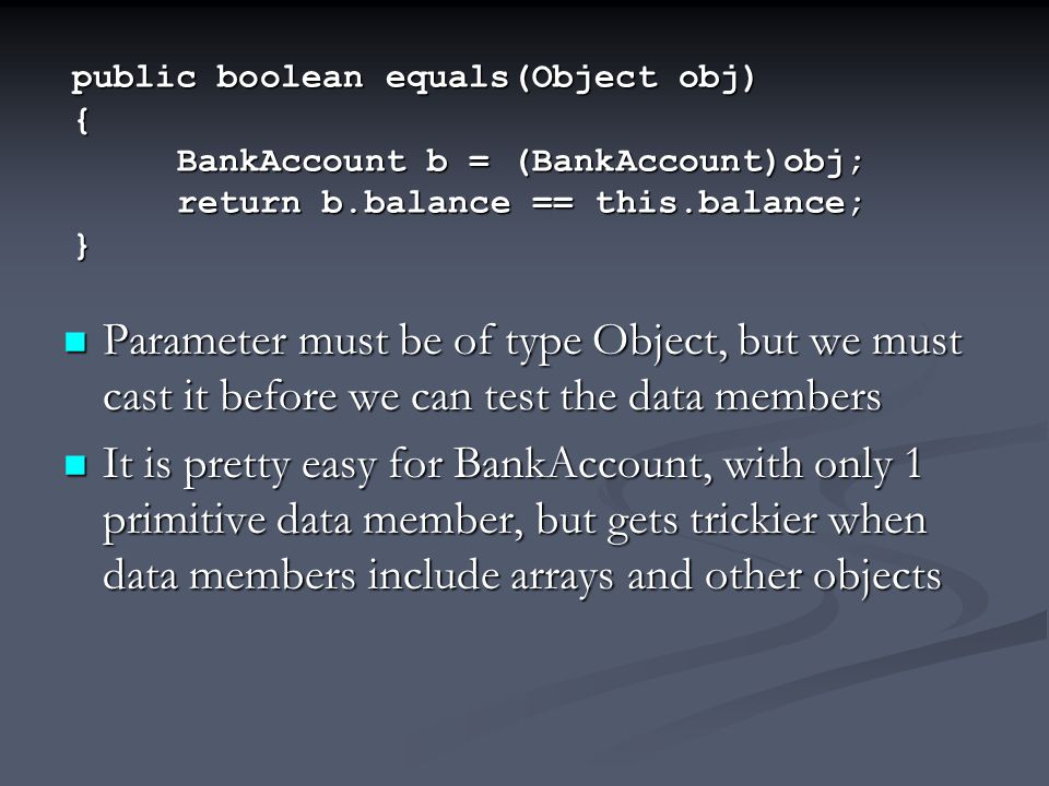 public boolean equals(Object obj) { BankAccount b = (BankAccount)obj; return b.balance == this.balance; } Parameter must be of type Object, but we mus