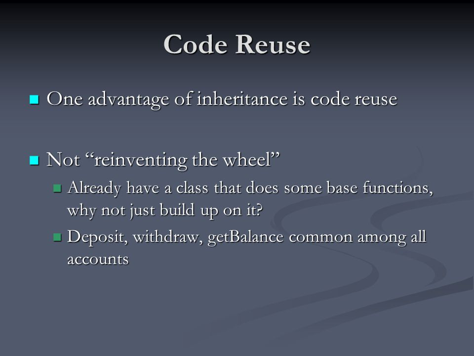 Code Reuse One advantage of inheritance is code reuse One advantage of inheritance is code reuse Not reinventing the wheel Not reinventing the wheel Already have a class that does some base functions, why not just build up on it.
