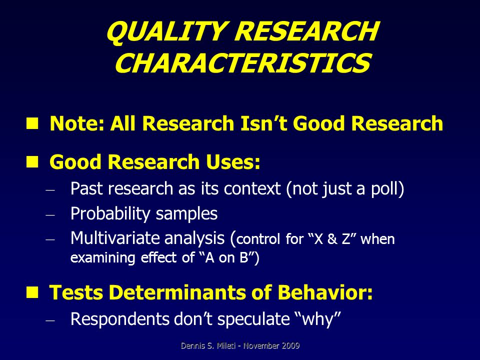 QUALITY RESEARCH CHARACTERISTICS Note: All Research Isn't Good Research Good Research Uses: – Past research as its context (not just a poll) – Probability samples – Multivariate analysis ( control for X & Z when examining effect of A on B ) Tests Determinants of Behavior: – Respondents don't speculate why Dennis S.