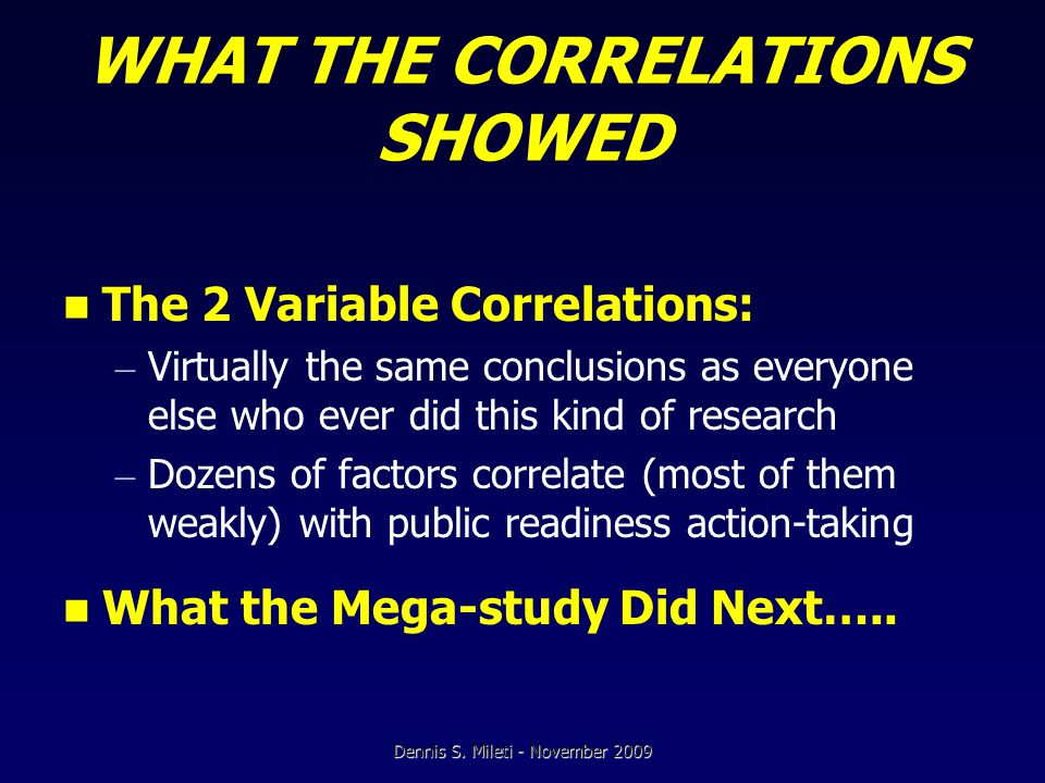 WHAT THE CORRELATIONS SHOWED The 2 Variable Correlations: – Virtually the same conclusions as everyone else who ever did this kind of research – Dozens of factors correlate (most of them weakly) with public readiness action-taking What the Mega-study Did Next…..