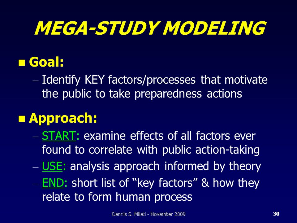 30 MEGA-STUDY MODELING Goal: – Identify KEY factors/processes that motivate the public to take preparedness actions Approach: – START: examine effects of all factors ever found to correlate with public action-taking – USE: analysis approach informed by theory – END: short list of key factors & how they relate to form human process 30Dennis S.