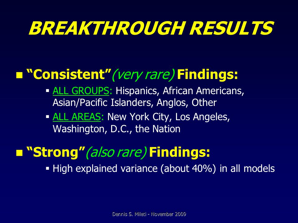 BREAKTHROUGH RESULTS Consistent (very rare) Findings:  ALL GROUPS: Hispanics, African Americans, Asian/Pacific Islanders, Anglos, Other  ALL AREAS: New York City, Los Angeles, Washington, D.C., the Nation Strong (also rare) Findings:  High explained variance (about 40%) in all models Dennis S.