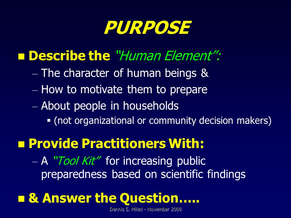 PURPOSE Describe the Human Element : – The character of human beings & – How to motivate them to prepare – About people in households  (not organizational or community decision makers) Provide Practitioners With: – A Tool Kit for increasing public preparedness based on scientific findings & Answer the Question…..