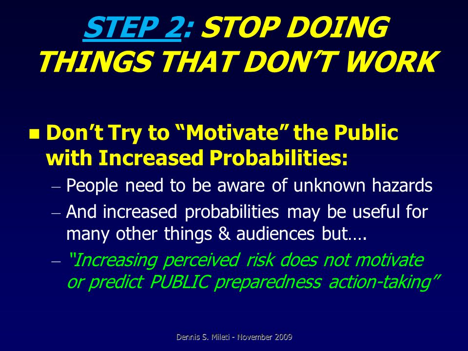 STEP 2: STOP DOING THINGS THAT DON'T WORK Don't Try to Motivate the Public with Increased Probabilities: – People need to be aware of unknown hazards – And increased probabilities may be useful for many other things & audiences but….