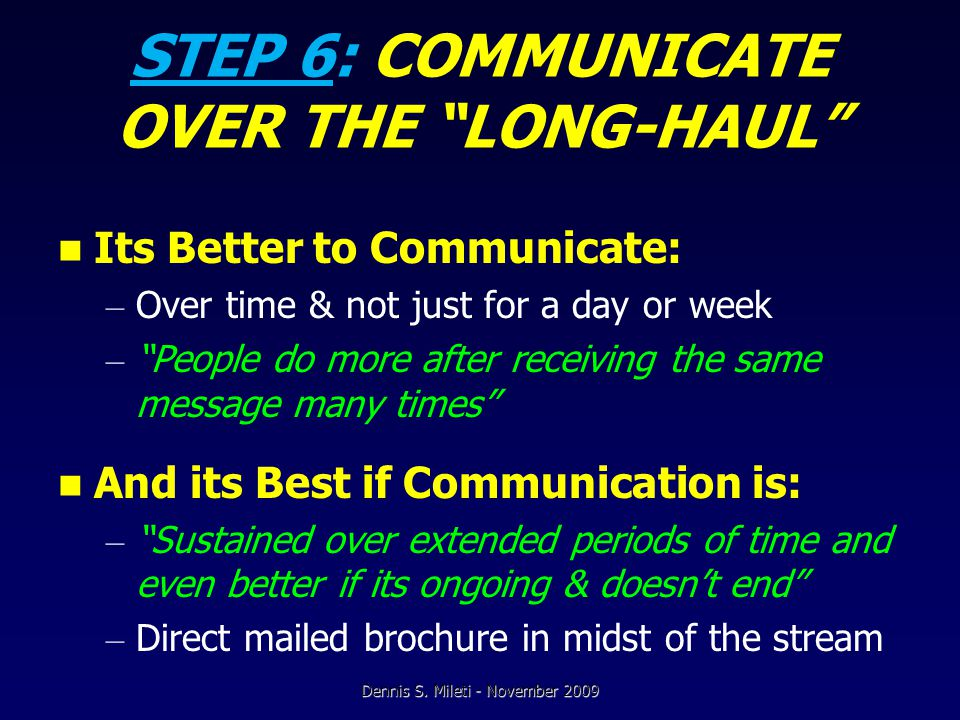 STEP 6: COMMUNICATE OVER THE LONG-HAUL Its Better to Communicate: – Over time & not just for a day or week – People do more after receiving the same message many times And its Best if Communication is: – Sustained over extended periods of time and even better if its ongoing & doesn't end – Direct mailed brochure in midst of the stream Dennis S.