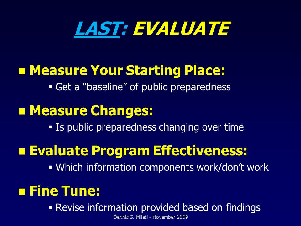 LAST: EVALUATE Measure Your Starting Place:  Get a baseline of public preparedness Measure Changes:  Is public preparedness changing over time Evaluate Program Effectiveness:  Which information components work/don't work Fine Tune:  Revise information provided based on findings Dennis S.