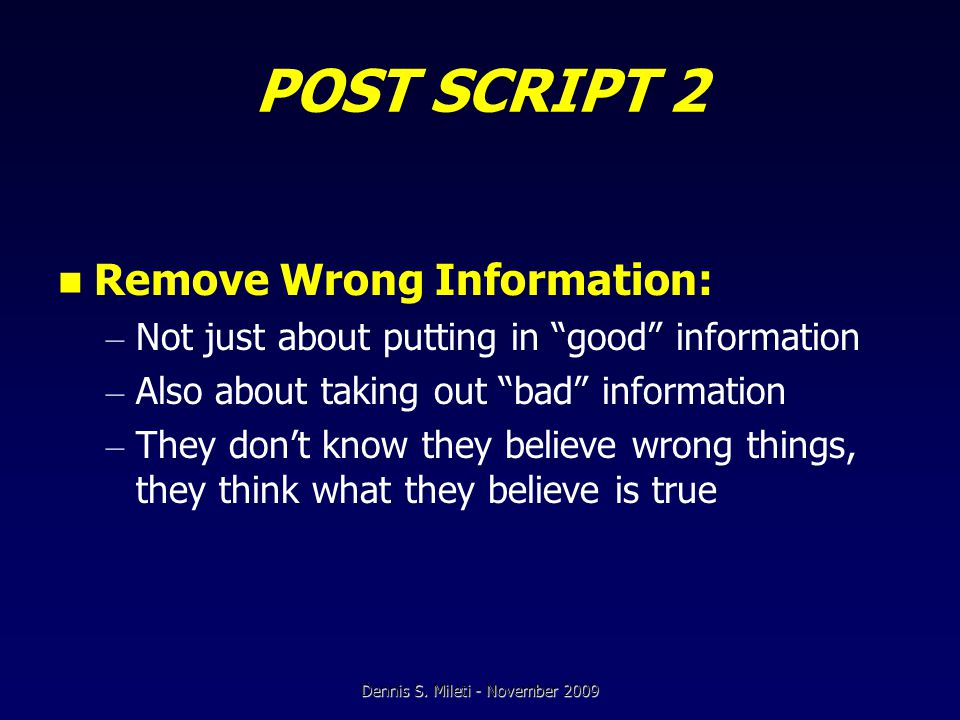 POST SCRIPT 2 Remove Wrong Information: – Not just about putting in good information – Also about taking out bad information – They don't know they believe wrong things, they think what they believe is true Dennis S.