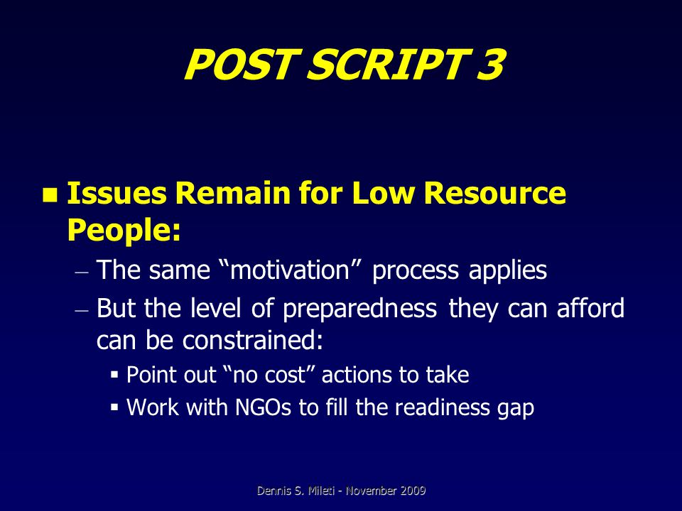 POST SCRIPT 3 Issues Remain for Low Resource People: – The same motivation process applies – But the level of preparedness they can afford can be constrained:  Point out no cost actions to take  Work with NGOs to fill the readiness gap Dennis S.