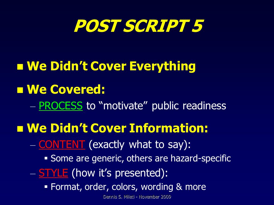 POST SCRIPT 5 We Didn't Cover Everything We Covered: – PROCESS to motivate public readiness We Didn't Cover Information: – CONTENT (exactly what to say):  Some are generic, others are hazard-specific – STYLE (how it's presented):  Format, order, colors, wording & more Dennis S.