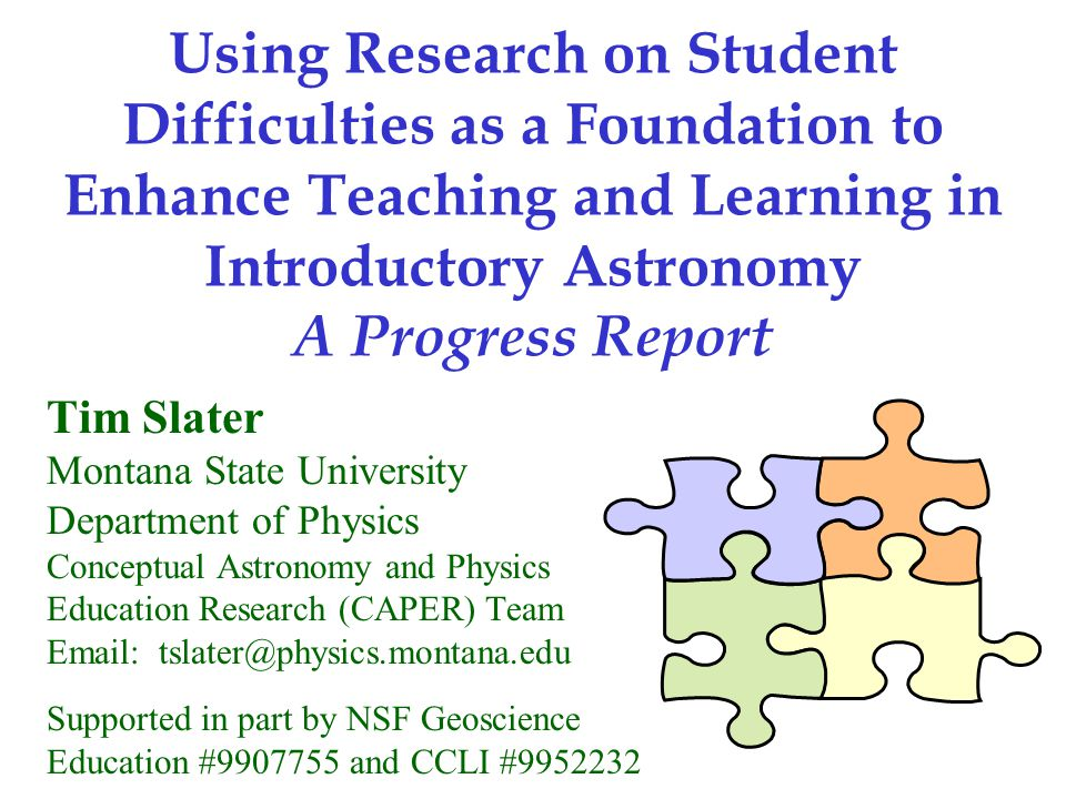 Using Research on Student Difficulties as a Foundation to Enhance Teaching and Learning in Introductory Astronomy A Progress Report Tim Slater Montana State University Department of Physics Conceptual Astronomy and Physics Education Research (CAPER) Team Email: tslater@physics.montana.edu Supported in part by NSF Geoscience Education #9907755 and CCLI #9952232
