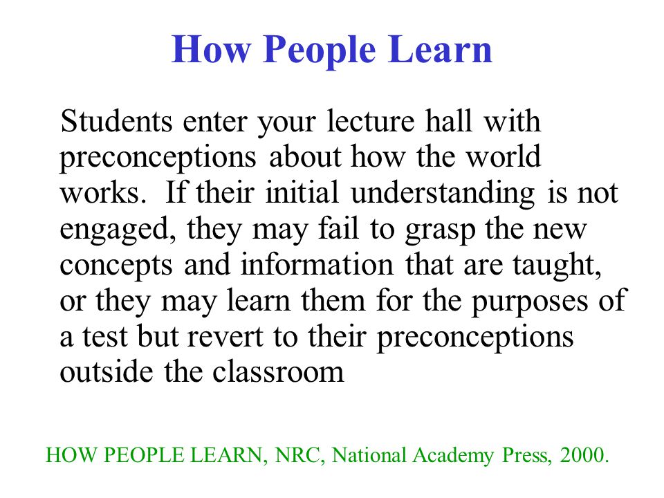 How People Learn Students enter your lecture hall with preconceptions about how the world works.