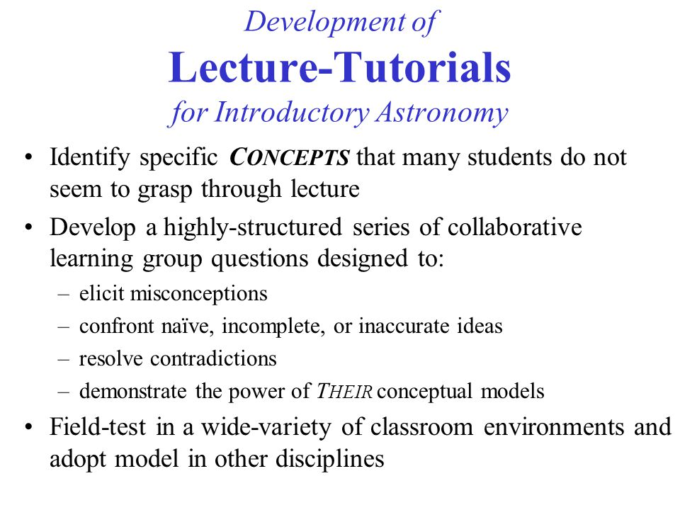 Development of Lecture-Tutorials for Introductory Astronomy Identify specific C ONCEPTS that many students do not seem to grasp through lecture Develop a highly-structured series of collaborative learning group questions designed to: –elicit misconceptions –confront naïve, incomplete, or inaccurate ideas –resolve contradictions –demonstrate the power of T HEIR conceptual models Field-test in a wide-variety of classroom environments and adopt model in other disciplines