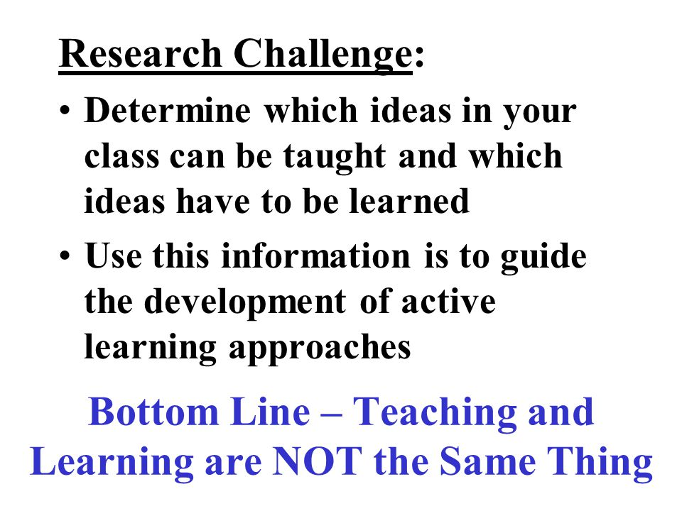 Bottom Line – Teaching and Learning are NOT the Same Thing Research Challenge: Determine which ideas in your class can be taught and which ideas have to be learned Use this information is to guide the development of active learning approaches