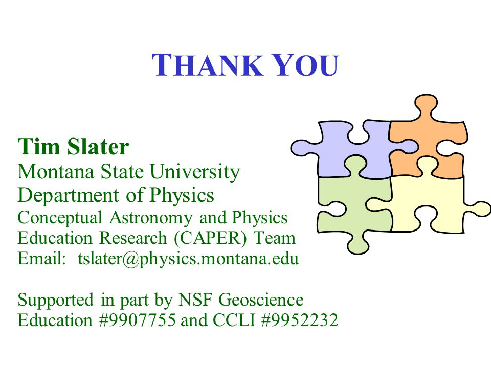 T HANK Y OU Tim Slater Montana State University Department of Physics Conceptual Astronomy and Physics Education Research (CAPER) Team Email: tslater@physics.montana.edu Supported in part by NSF Geoscience Education #9907755 and CCLI #9952232