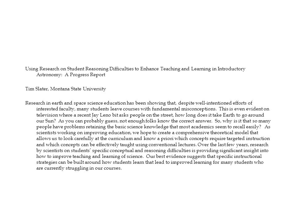 Using Research on Student Reasoning Difficulties to Enhance Teaching and Learning in Introductory Astronomy: A Progress Report Tim Slater, Montana State University Research in earth and space science education has been showing that, despite well-intentioned efforts of interested faculty, many students leave courses with fundamental misconceptions.