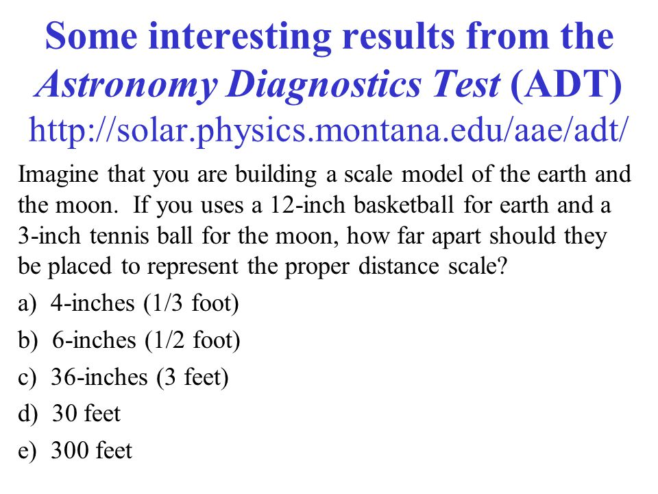 Some interesting results from the Astronomy Diagnostics Test (ADT) http://solar.physics.montana.edu/aae/adt/ Imagine that you are building a scale model of the earth and the moon.