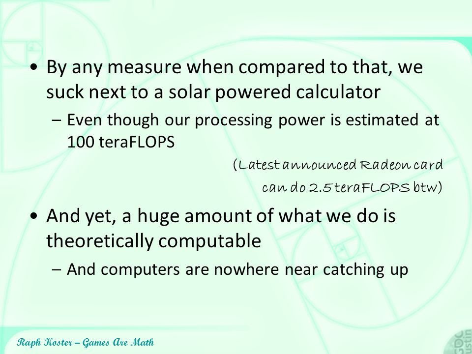 Raph Koster – Games Are Math By any measure when compared to that, we suck next to a solar powered calculator –Even though our processing power is est