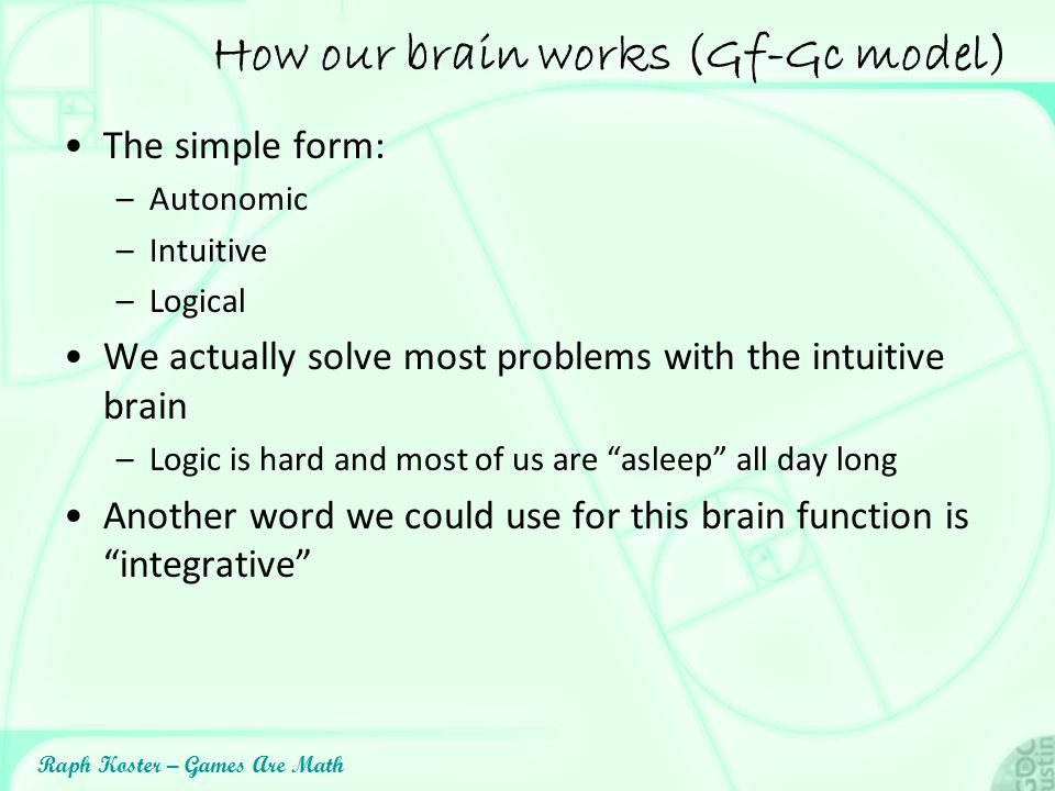 Raph Koster – Games Are Math How our brain works (Gf-Gc model) The simple form: –Autonomic –Intuitive –Logical We actually solve most problems with th