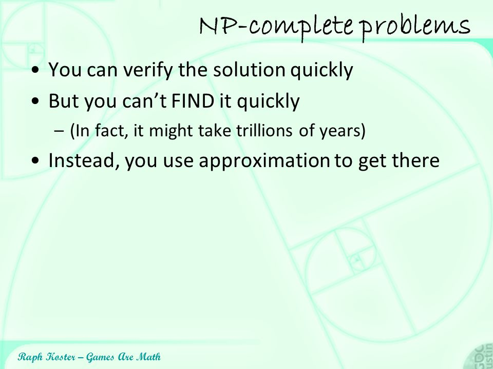 Raph Koster – Games Are Math NP-complete problems You can verify the solution quickly But you can't FIND it quickly –(In fact, it might take trillions