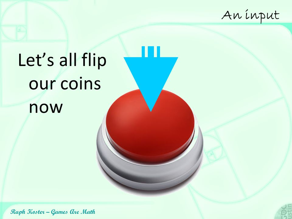 Raph Koster – Games Are Math An input Let's all flip our coins now