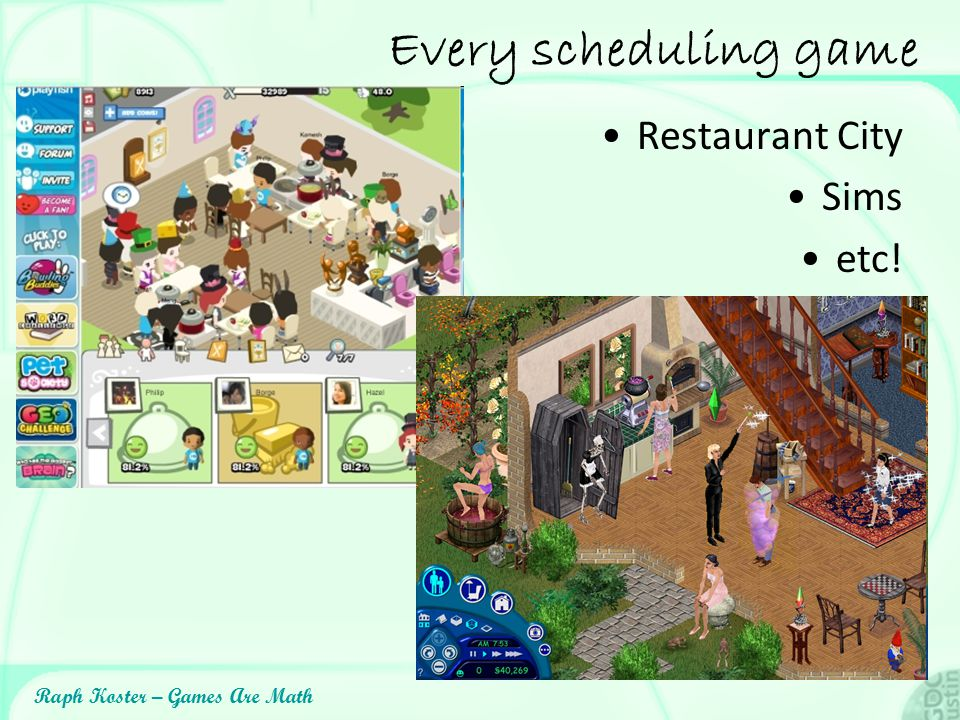 Raph Koster – Games Are Math Every scheduling game Restaurant City Sims etc!