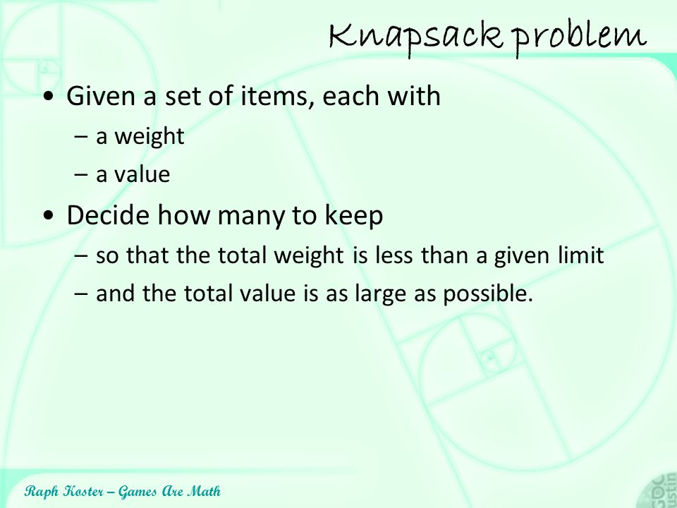 Raph Koster – Games Are Math Knapsack problem Given a set of items, each with –a weight –a value Decide how many to keep –so that the total weight is