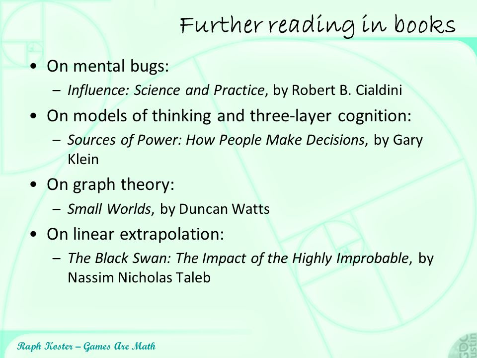 Raph Koster – Games Are Math Further reading in books On mental bugs: –Influence: Science and Practice, by Robert B. Cialdini On models of thinking an