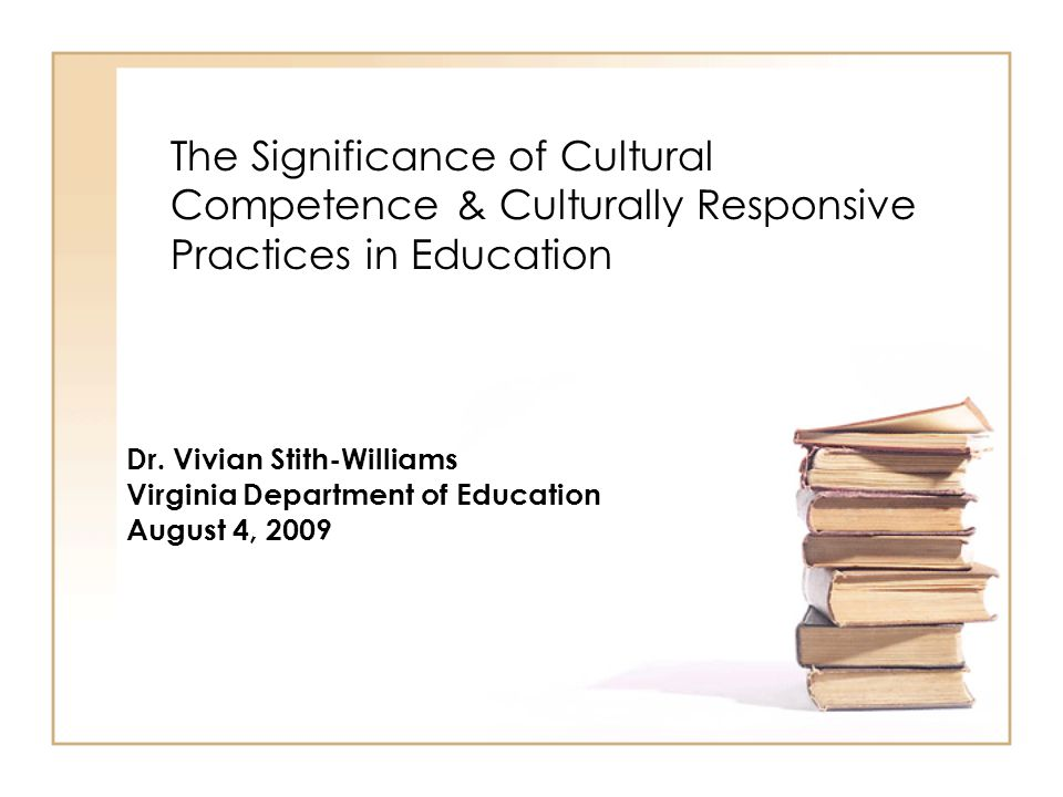 The Significance of Cultural Competence & Culturally Responsive Practices in Education Dr. Vivian Stith-Williams Virginia Department of Education Augu