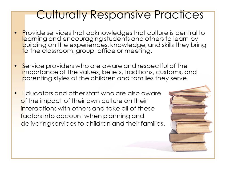 Culturally Responsive Practices Provide services that acknowledges that culture is central to learning and encouraging students and others to learn by