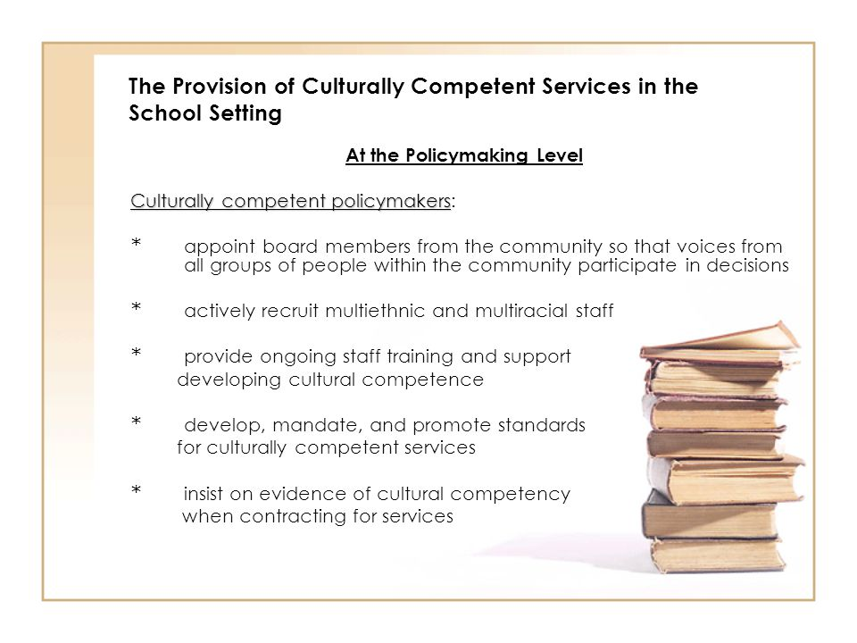 The Provision of Culturally Competent Services in the School Setting At the Policymaking Level Culturally competent policymakers Culturally competent