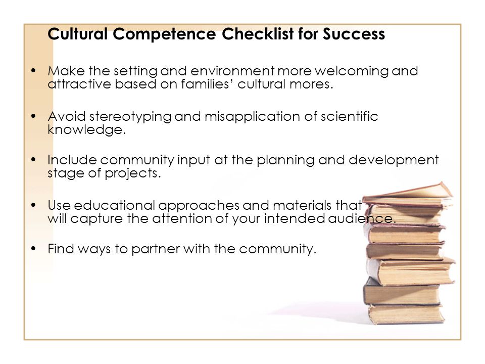 Cultural Competence Checklist for Success Make the setting and environment more welcoming and attractive based on families' cultural mores. Avoid ster