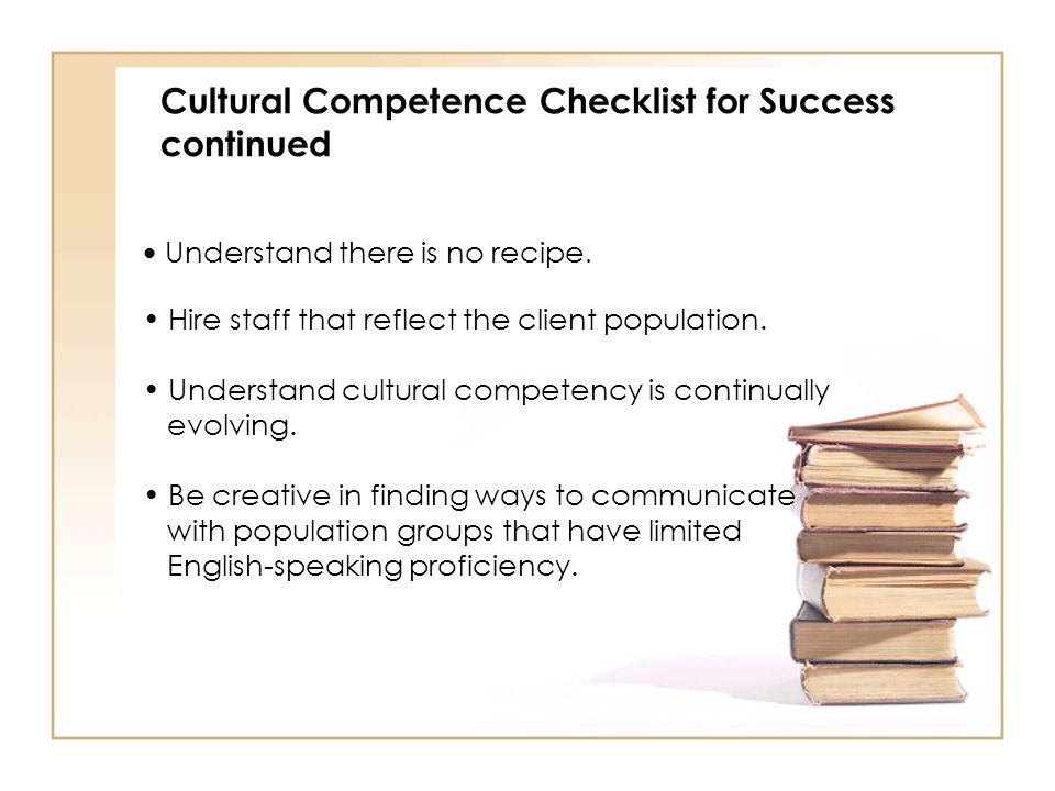 Cultural Competence Checklist for Success continued Understand there is no recipe. Hire staff that reflect the client population. Understand cultural