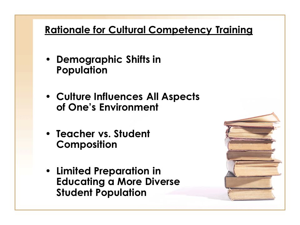 Rationale for Cultural Competency Training Demographic Shifts in Population Culture Influences All Aspects of One's Environment Teacher vs. Student Co