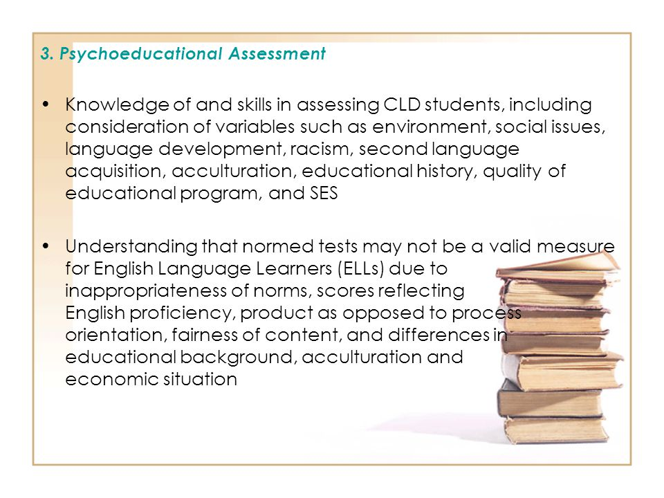 3. Psychoeducational Assessment Knowledge of and skills in assessing CLD students, including consideration of variables such as environment, social is