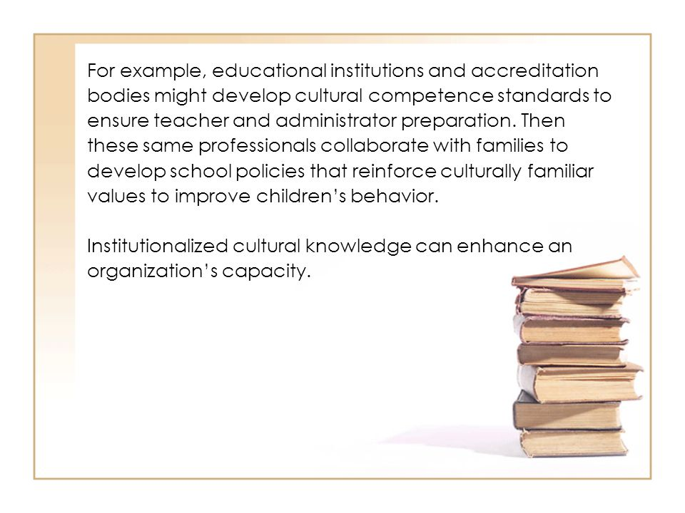 For example, educational institutions and accreditation bodies might develop cultural competence standards to ensure teacher and administrator prepara