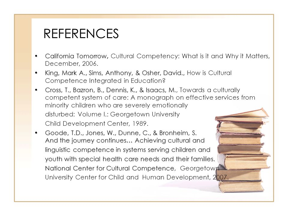 REFERENCES California TomorrowCalifornia Tomorrow, Cultural Competency: What is it and Why it Matters, December, 2006. King, Mark A., Sims, Anthony, &