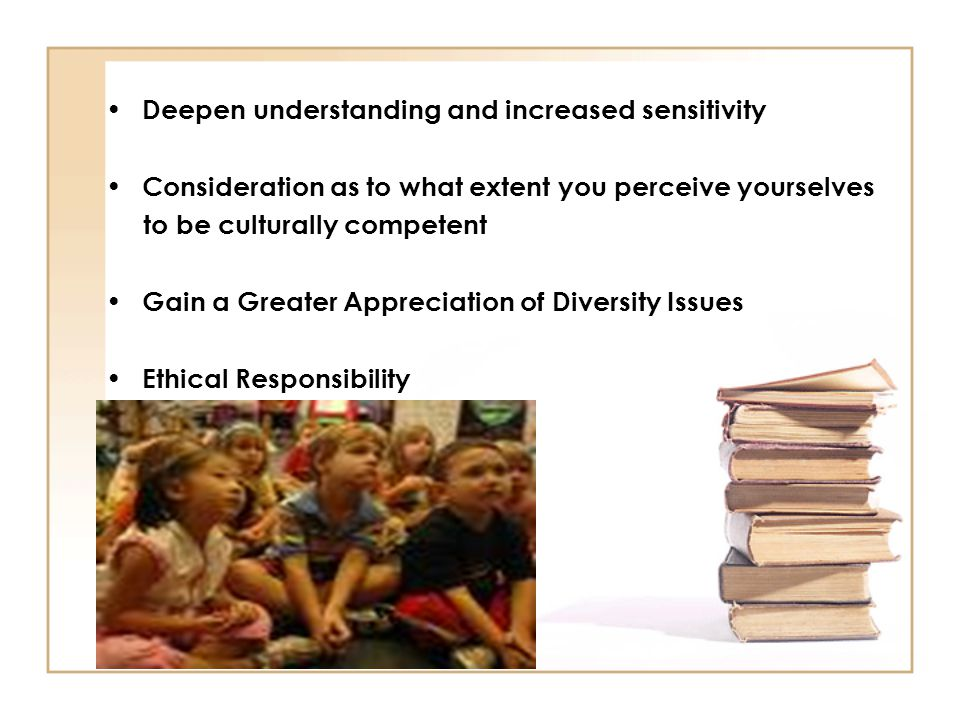 Deepen understanding and increased sensitivity Consideration as to what extent you perceive yourselves to be culturally competent Gain a Greater Appre