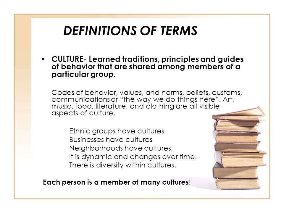 DEFINITIONS OF TERMS CULTURE- Learned traditions, principles and guides of behavior that are shared among members of a particular group. Codes of beha