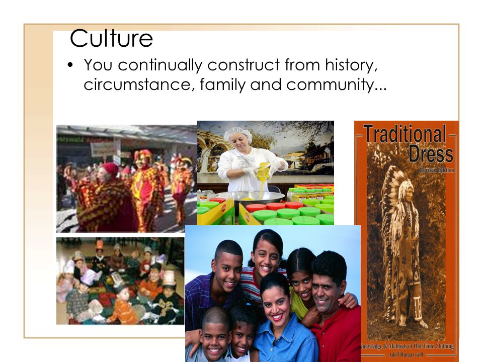 Culture You continually construct from history, circumstance, family and community …