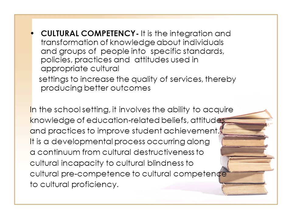 CULTURAL COMPETENCY- It is the integration and transformation of knowledge about individuals and groups of people into specific standards, policies, p