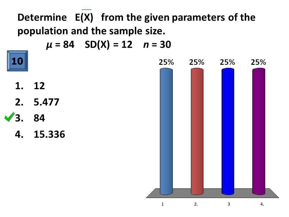 Determine E(X) from the given parameters of the population and the sample size. μ = 84 SD(X) = 12 n = 30 10 1. 12 2. 5.477 3. 84 4. 15.336
